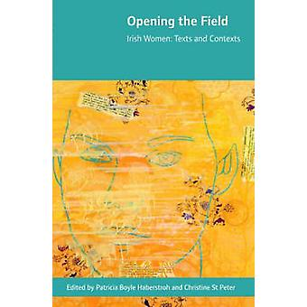 Opening the Field - Irish Women - Texts and Contexts by Patricia Boyle