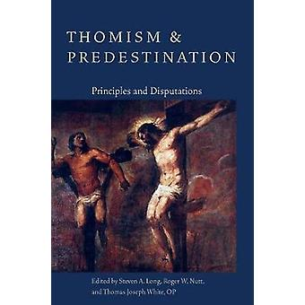 Thomism and Predestination - Principles and Disputations by Steven A.