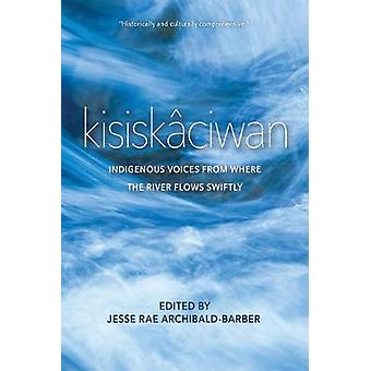 kisiskaciwan - Indigenous Voices from Where the River Flows Swiftly by