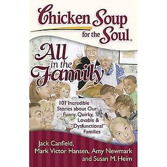 Chicken Soup for the Soul: All in the Family: 101 Incredible Stories about Our Funny, Quirky, Lovable &