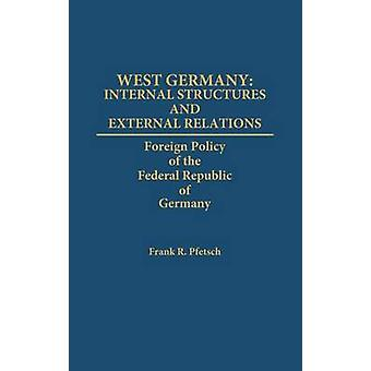 West Germany Internal Structures and External Relations Foreign Policy of the Federal Republic of Germany by Pfetsch & Frank R. & Professor
