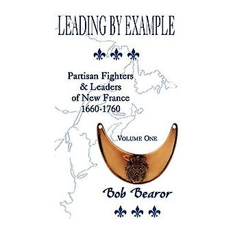 Leading By Example Partisan Fighters  Leaders Of New France 16601760 Volume One by Bearor & Bob