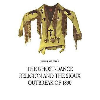 The GhostDance Religion and the Sioux Outbreak of 1890 by Mooney & James