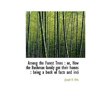 Among the Forest Trees  Or How the Bushman Family Got Their Homes Being a Book of Facts and Inci by Joseph H Hilts