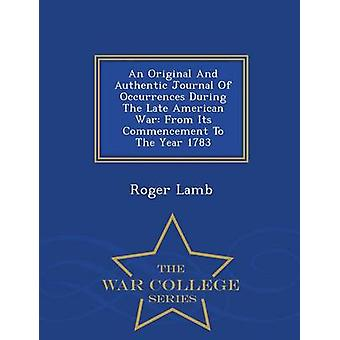 An Original And Authentic Journal Of Occurrences During The Late American War From Its Commencement To The Year 1783  War College Series by Lamb & Roger