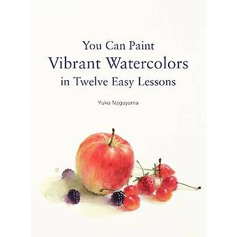 You Can Paint Vibrant Watercolors in Twelve Easy Lessons by Yuko Naga