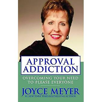 Approval Addiction - Overcoming Your Need to Please Everyone by Joyce