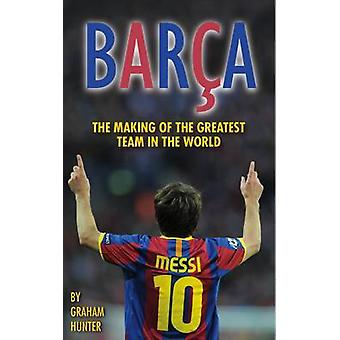 Barca - The Making of the Greatest Team in the World by Graham Hunter