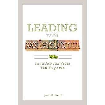 Leading with Wisdom - Sage Advice from 100 Experts by Jann E. Freed -