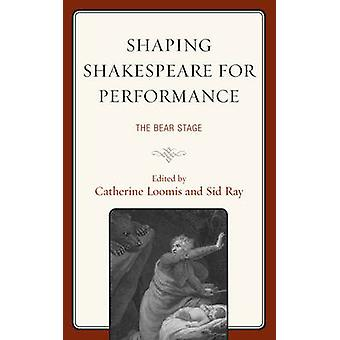 Shaping Shakespeare for Performance The Bear Stage by Loomis & Catherine