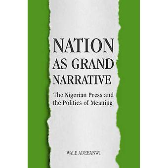 Nation as Grand Narrative The Nigerian Press and the Politics of Meaning by Adebanwi & Wale