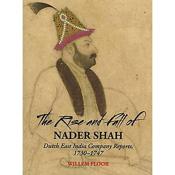 The Rise and Fall of Nader Shah Dutch East India Company Reports 17301747 by Floor & Willem M.