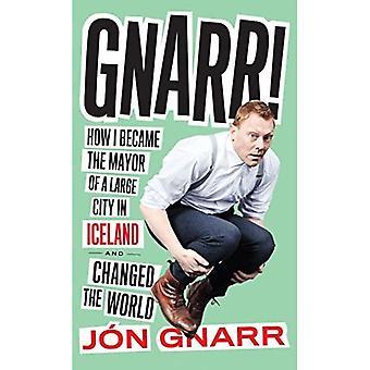 Gnarr: Wie ich wurde Bürgermeister von einer großen Stadt in Island und die Welt verändert