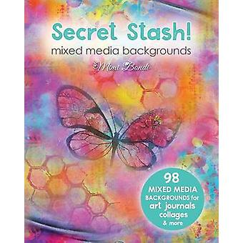 Secret Stash Mixed Media Backgrounds 98 Painted Pages to Use in Your Own Creations by Bondi & Mimi