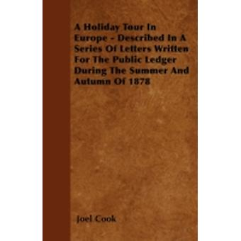 A Holiday Tour In Europe  Described In A Series Of Letters Written For The Public Ledger During The Summer And Autumn Of 1878 by Cook & Joel