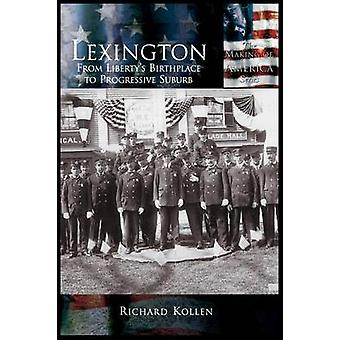 Lexington From Libertys Birthplace to Progressive Suburb by Kollen & Richard