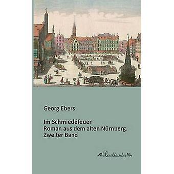 Im SchmiedefeuerRoman aus dem alten Nrnberg. Zweiter Band by Ebers & Georg