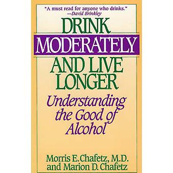 Drink Moderately and Live Longer Understanding the Good of Alcohol by Chafetz & Morris