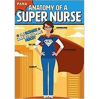 Anatomy of a Super Nurse - The Ultimate Guide to Becoming Nursey by Am