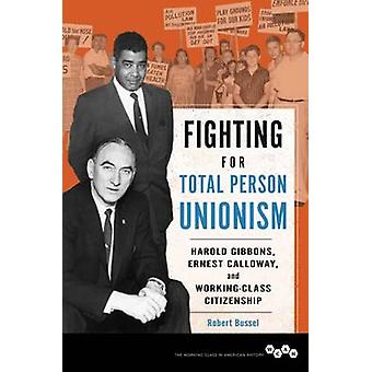 Fighting for Total Person Unionism  Harold Gibbons Ernest Calloway and WorkingClass Citizenship by Robert Bussel