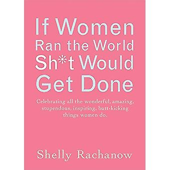 If Women Ran the World Then Sh*t Would Get Done - Celebrating All the