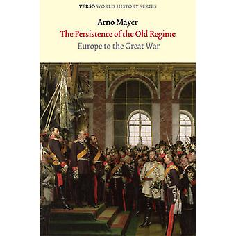 The Persistence of the Old Regime Europe to the Great War Verso World History Series
