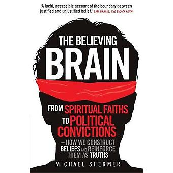 The Believing Brain: From Spiritual Faiths to Political Convictions - How We Construct Beliefs and Reinforce Them as Truths. Michael Sherme