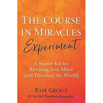 The Course in Miracles Experiment A Starter Kit for Rewiring Your Mind and Therefore the World
