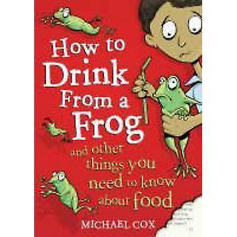 Hoe te drinken van een kikker en andere dingen die je moet weten over voedsel door Michael Cox