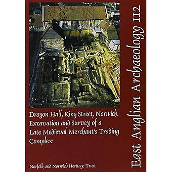 Dragon Hall, King Street, Norwich: Excavation and Survey of a Late Medieval Merchants Trading Complex