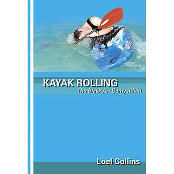 Kayak Rolling  The Black Art Demystified by Loel Collins