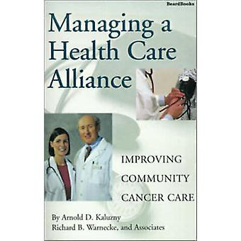 Managing a Health Care Alliance Improving Community Cancer Care by Kaluzny & Arnold D.