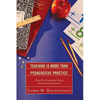 Teaching Is More Than Pedagogical Practice ThirtyThree Strategies for Dealing with Contemporary Students by Sinagatullin & Ilghiz M.