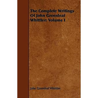 The Complete Writings of John Greenleaf Whittier Volume I by Whittier & John Greenleaf