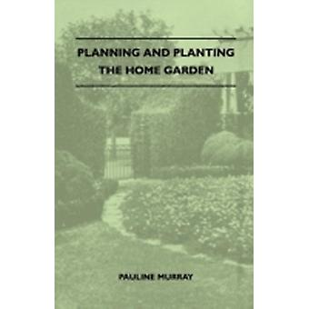 Planning And Planting The Home Garden  A Popular Handbook Containing Concise And Dependable Information Designed To Help The Makers Of Small Gardens by Murray & Pauline