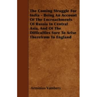 The Coming Struggle For India  Being An Account Of The Encroachments Of Russia In Central Asia And Of The Difficulties Sure To Arise Therefrom To England by Vambery & Arminius
