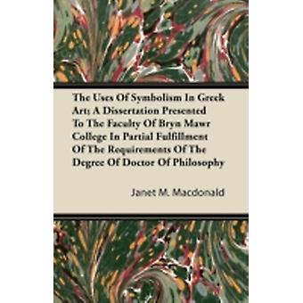 The Uses Of Symbolism In Greek Art A Dissertation Presented To The Faculty Of Bryn Mawr College In Partial Fulfillment Of The Requirements Of The Degree Of Doctor Of Philosophy by Macdonald & Janet M.