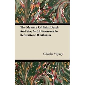 The Mystery of Pain Death and Sin and Discourses in Refutation of Atheism by Voysey & Charles
