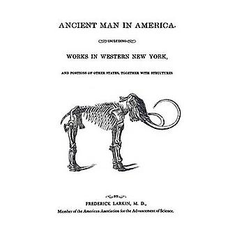 Ancient Man in America Including Works in Western New York by Larkin & M.D. & Frederick