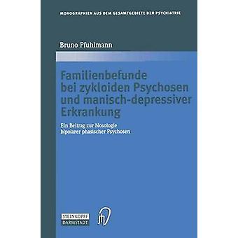Familienbefunde bei zykloiden Psychosen und manischdepressiver Erkrankung  Ein Beitrag zur Nosologie bipolarer phasischer Psychosen by Pfuhlmann & Bruno