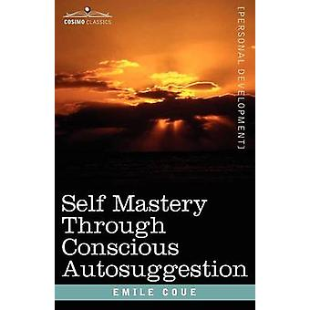 Self Mastery Through Conscious Autosuggestion by Coue & Emile