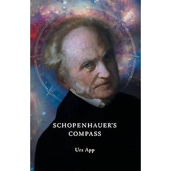 Schopenhauers Compass. An Introduction to Schopenhauers Philosophy and its Origins by App & Urs