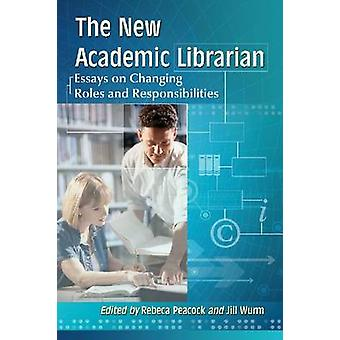 The New Academic Librarian - Essays on Changing Roles and Responsibili