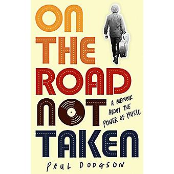 On the Road Not Taken - A memoir about the power of music by Paul Dodg