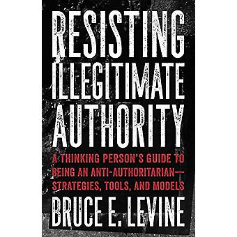 Resisting Illegitimate Authority - A Thinking Person's Guide to Being