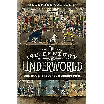 The 19th Century Underworld - Crime - Controversy and Corruption by St