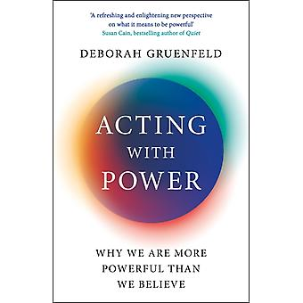 Acting with Power  Why We Are More Powerful than We Believe by Deborah Gruenfeld