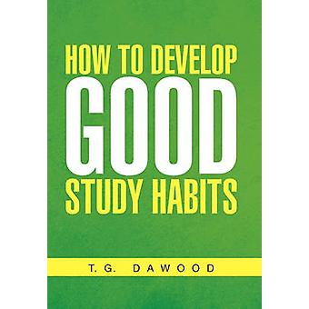 How to Develop Good Study Habits by T G Dawood - 9781456800208 Book