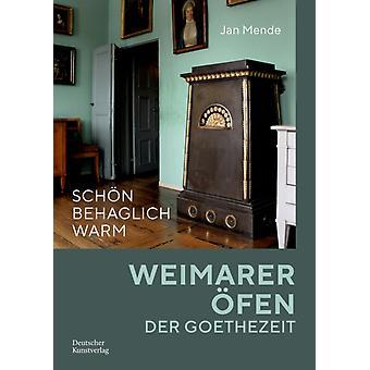 Schoen Behaglich Warm  Weimarer OEfen Der Goethezeit by Jan Mende