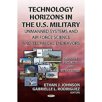 Technology Horizons in the U.S. Military  Unmanned Systems amp Air Force Science amp Technical Endeavors by Edited by Ethan J Johnson & Edited by Gabrielle L Rodriguez